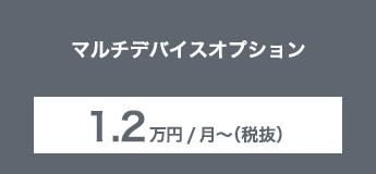 マルチデバイスオプション 1.2万円/月〜(税抜)